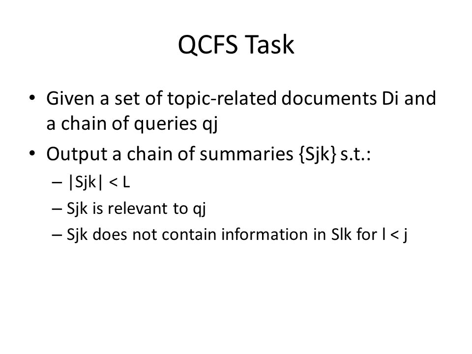 QCFS Task Given a set of topic-related documents Di and a chain of queries qj Output a chain of summaries {Sjk} s.t.: – |Sjk| < L – Sjk is relevant to qj – Sjk does not contain information in Slk for l < j