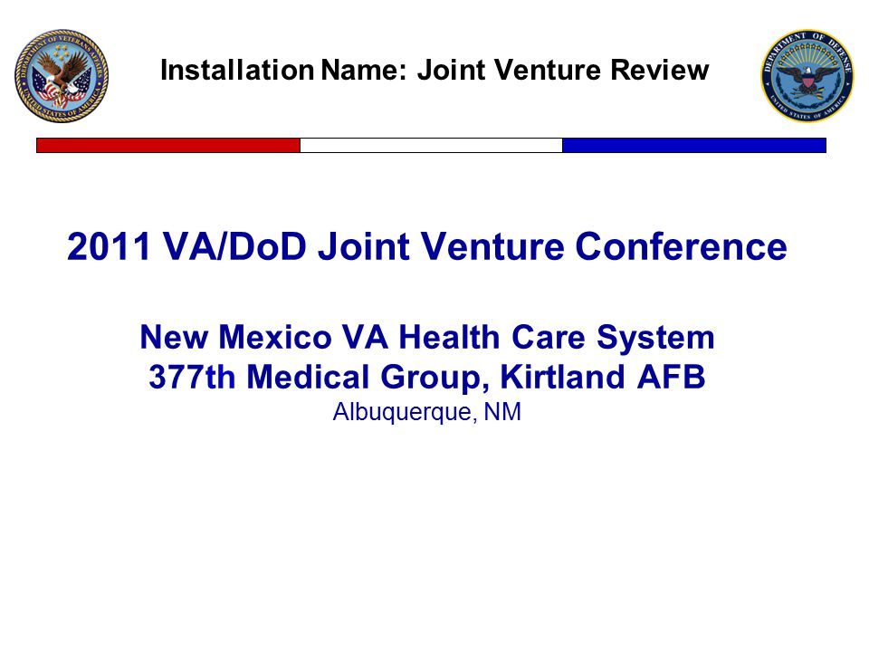Installation Name: Joint Venture Review 2011 VA/DoD Joint Venture Conference New Mexico VA Health Care System 377th Medical Group, Kirtland AFB Albuquerque, NM