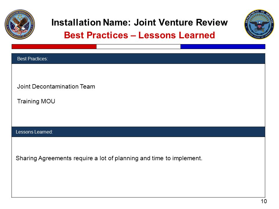 Installation Name: Joint Venture Review Best Practices – Lessons Learned Best Practices: Joint Decontamination Team Training MOU Lessons Learned: Sharing Agreements require a lot of planning and time to implement.