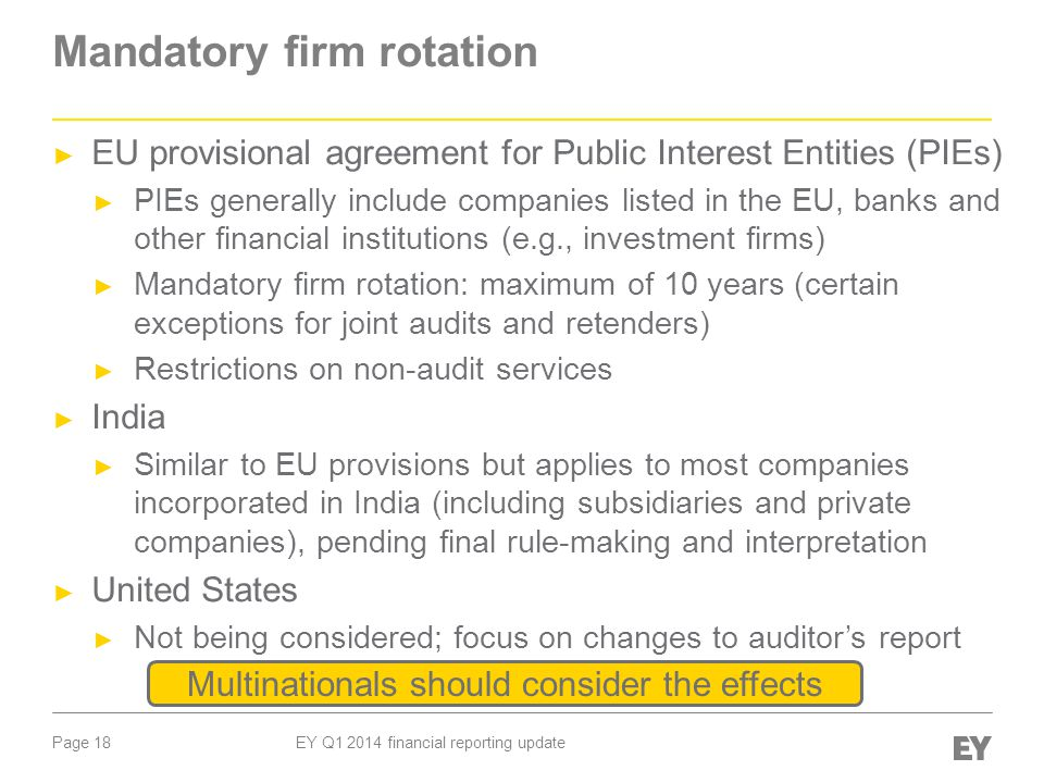 Page 18 EY Q1 2014 financial reporting update Mandatory firm rotation ► EU provisional agreement for Public Interest Entities (PIEs) ► PIEs generally include companies listed in the EU, banks and other financial institutions (e.g., investment firms) ► Mandatory firm rotation: maximum of 10 years (certain exceptions for joint audits and retenders) ► Restrictions on non-audit services ► India ► Similar to EU provisions but applies to most companies incorporated in India (including subsidiaries and private companies), pending final rule-making and interpretation ► United States ► Not being considered; focus on changes to auditor's report Multinationals should consider the effects
