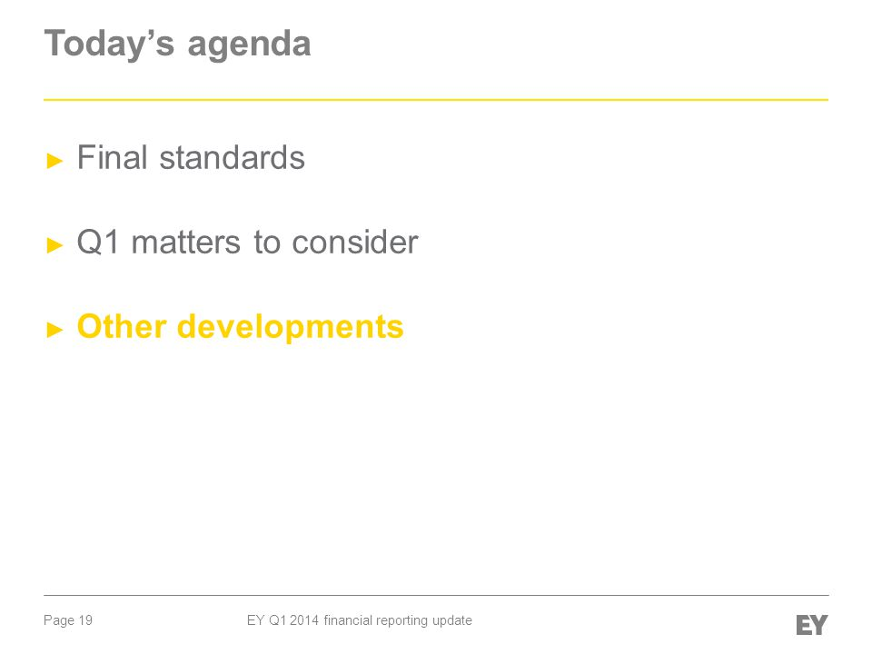 Page 19 EY Q1 2014 financial reporting update Today's agenda ► Final standards ► Q1 matters to consider ► Other developments