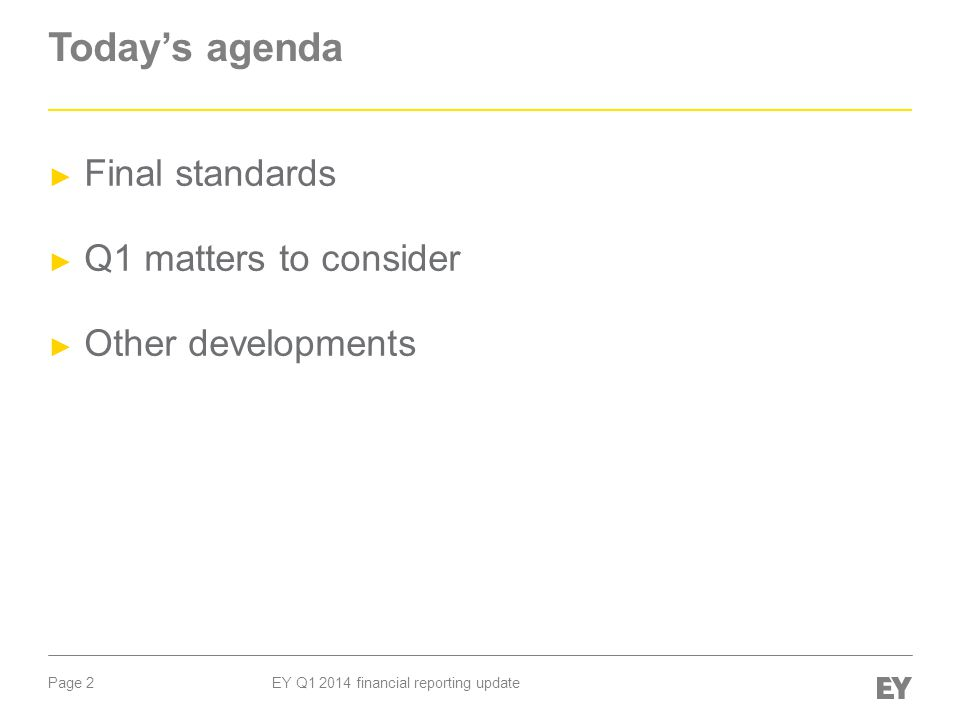 Page 2 EY Q1 2014 financial reporting update Today's agenda ► Final standards ► Q1 matters to consider ► Other developments