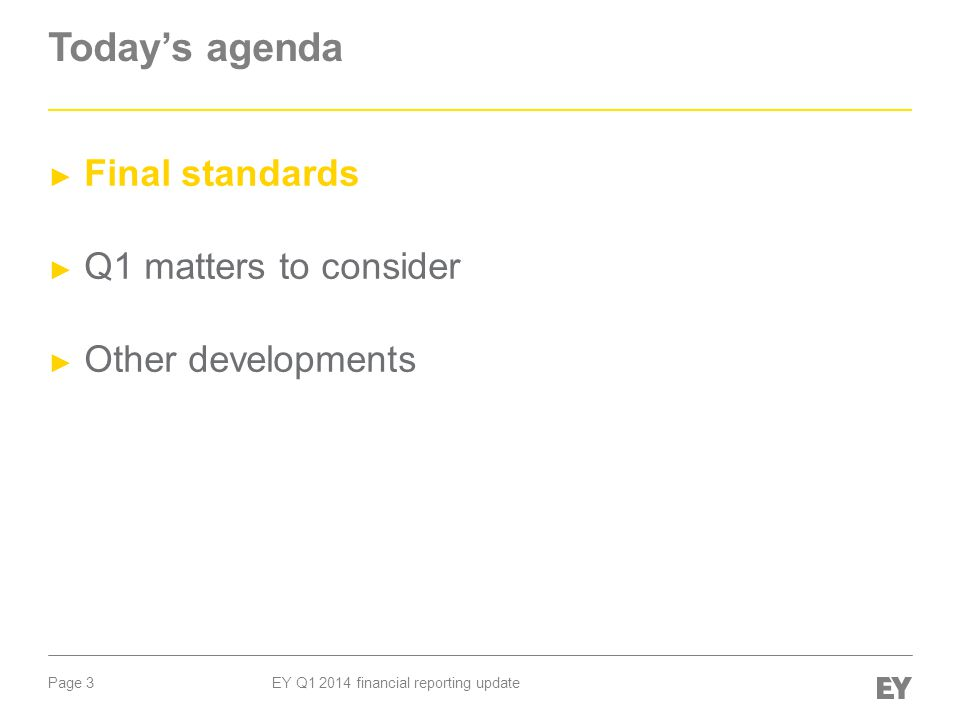 Page 3 EY Q1 2014 financial reporting update Today's agenda ► Final standards ► Q1 matters to consider ► Other developments