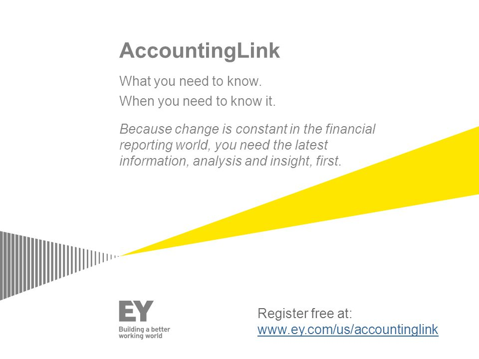 Register free at: www.ey.com/us/accountinglink AccountingLink What you need to know.