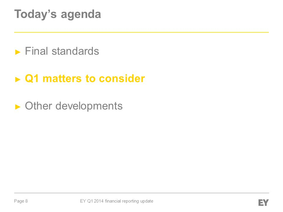 Page 8 EY Q1 2014 financial reporting update Today's agenda ► Final standards ► Q1 matters to consider ► Other developments