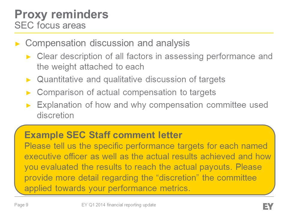 Page 9 EY Q1 2014 financial reporting update Proxy reminders SEC focus areas ► Compensation discussion and analysis ► Clear description of all factors in assessing performance and the weight attached to each ► Quantitative and qualitative discussion of targets ► Comparison of actual compensation to targets ► Explanation of how and why compensation committee used discretion Example SEC Staff comment letter Please tell us the specific performance targets for each named executive officer as well as the actual results achieved and how you evaluated the results to reach the actual payouts.