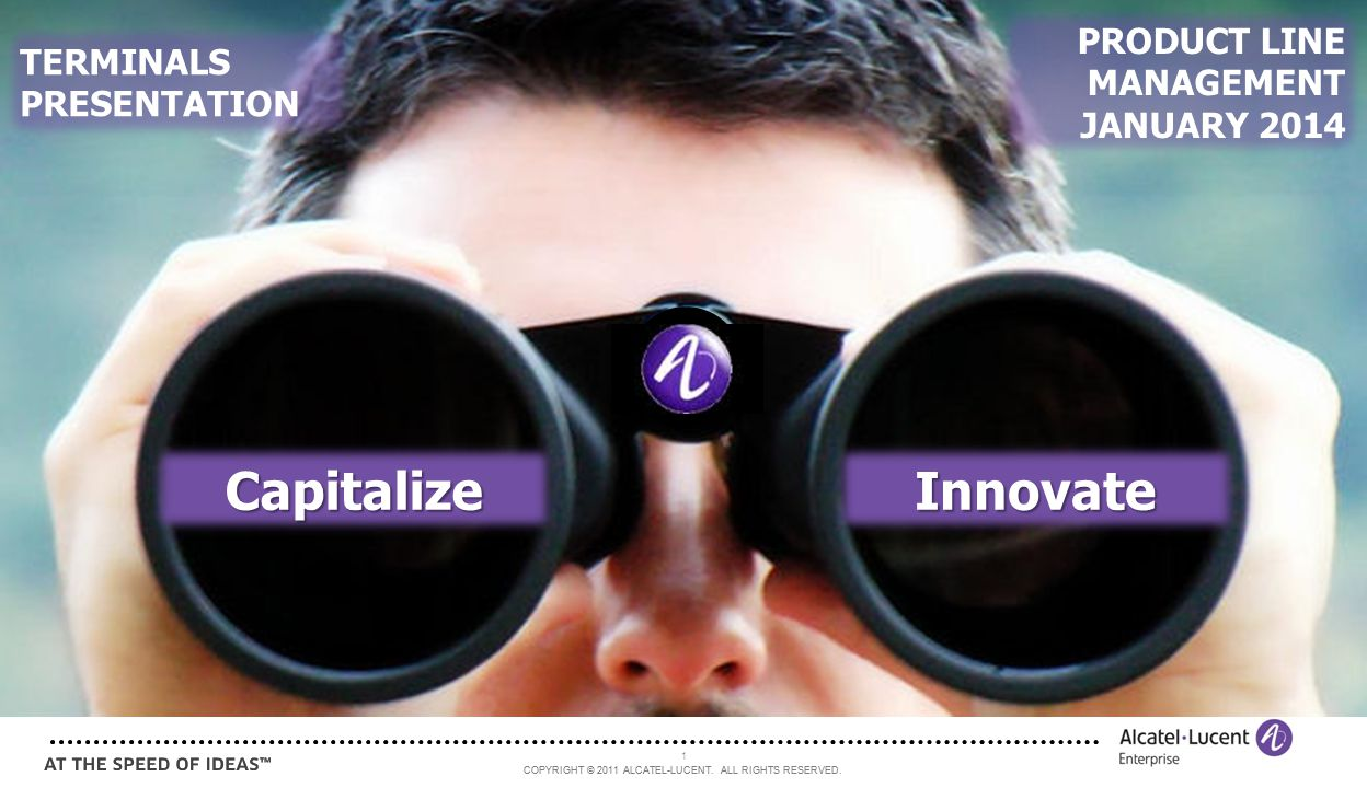 COPYRIGHT © 2011 ALCATEL-LUCENT. ALL RIGHTS RESERVED. 1 CapitalizeInnovate TERMINALS PRESENTATION PRODUCT LINE MANAGEMENT JANUARY 2014