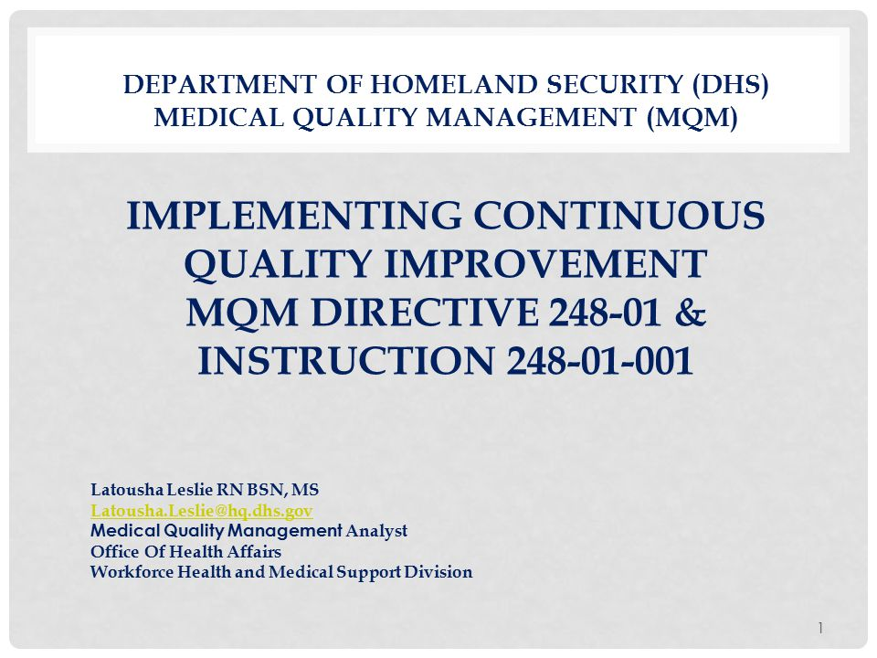 DEPARTMENT OF HOMELAND SECURITY (DHS) MEDICAL QUALITY MANAGEMENT (MQM) IMPLEMENTING CONTINUOUS QUALITY IMPROVEMENT MQM DIRECTIVE 248-01 & INSTRUCTION 248-01-001 1 Latousha Leslie RN BSN, MS Latousha.Leslie@hq.dhs.gov Medical Quality Management Analyst Office Of Health Affairs Workforce Health and Medical Support Division