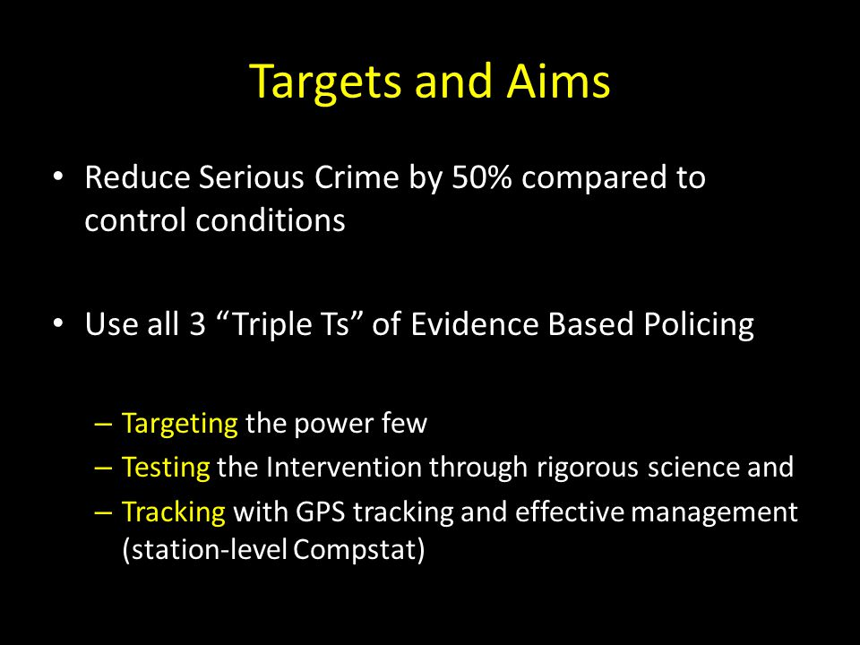 Targets and Aims Reduce Serious Crime by 50% compared to control conditions Use all 3 Triple Ts of Evidence Based Policing – Targeting the power few – Testing the Intervention through rigorous science and – Tracking with GPS tracking and effective management (station-level Compstat)