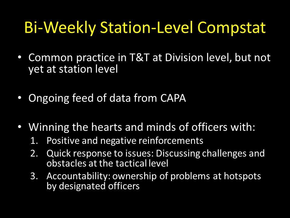 Bi-Weekly Station-Level Compstat Common practice in T&T at Division level, but not yet at station level Ongoing feed of data from CAPA Winning the hearts and minds of officers with: 1.Positive and negative reinforcements 2.Quick response to issues: Discussing challenges and obstacles at the tactical level 3.Accountability: ownership of problems at hotspots by designated officers