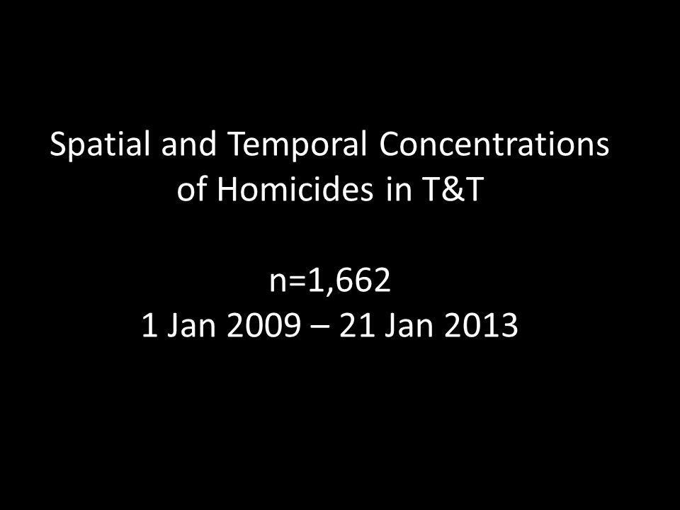 Spatial and Temporal Concentrations of Homicides in T&T n=1,662 1 Jan 2009 – 21 Jan 2013