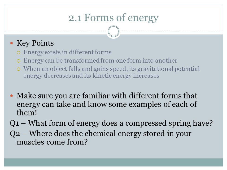 2.1 Forms of energy Key Points  Energy exists in different forms  Energy can be transformed from one form into another  When an object falls and gains speed, its gravitational potential energy decreases and its kinetic energy increases Make sure you are familiar with different forms that energy can take and know some examples of each of them.