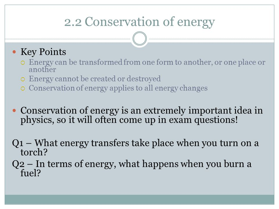 2.2 Conservation of energy Key Points  Energy can be transformed from one form to another, or one place or another  Energy cannot be created or destroyed  Conservation of energy applies to all energy changes Conservation of energy is an extremely important idea in physics, so it will often come up in exam questions.