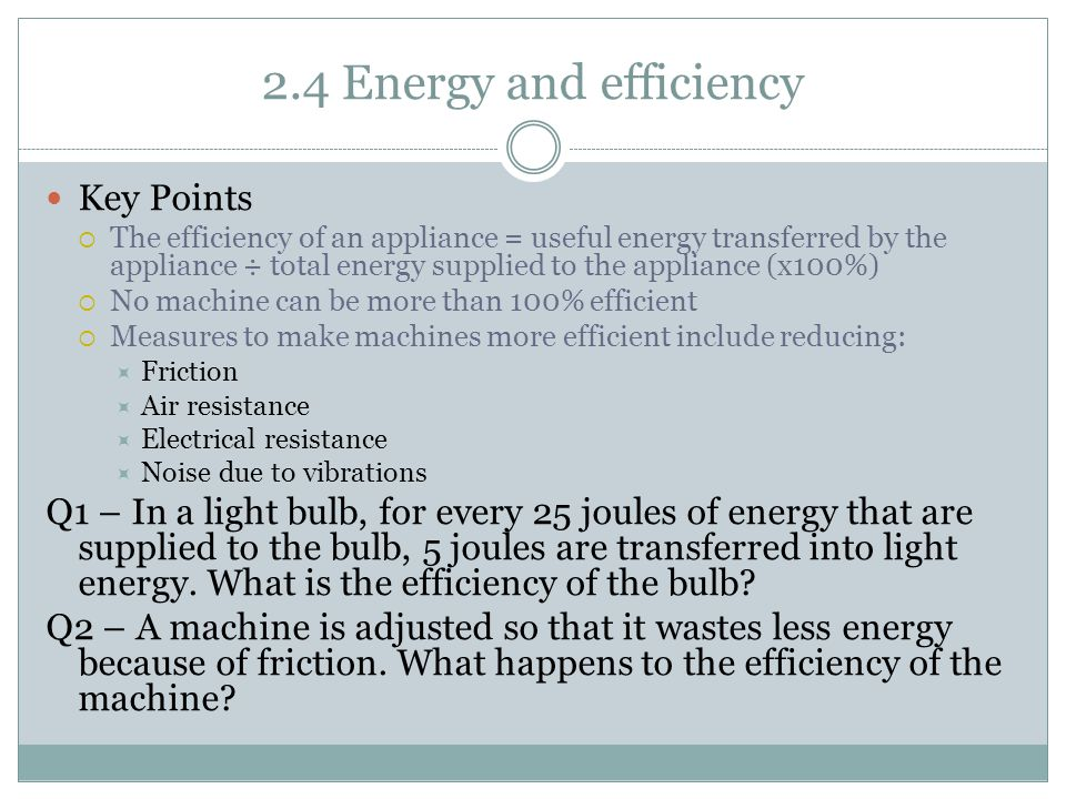 2.4 Energy and efficiency Key Points  The efficiency of an appliance = useful energy transferred by the appliance ÷ total energy supplied to the appliance (x100%)  No machine can be more than 100% efficient  Measures to make machines more efficient include reducing:  Friction  Air resistance  Electrical resistance  Noise due to vibrations Q1 – In a light bulb, for every 25 joules of energy that are supplied to the bulb, 5 joules are transferred into light energy.