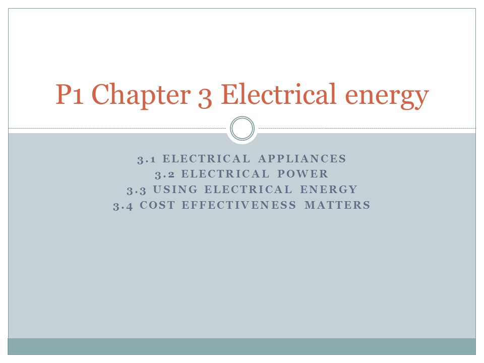 3.1 ELECTRICAL APPLIANCES 3.2 ELECTRICAL POWER 3.3 USING ELECTRICAL ENERGY 3.4 COST EFFECTIVENESS MATTERS P1 Chapter 3 Electrical energy