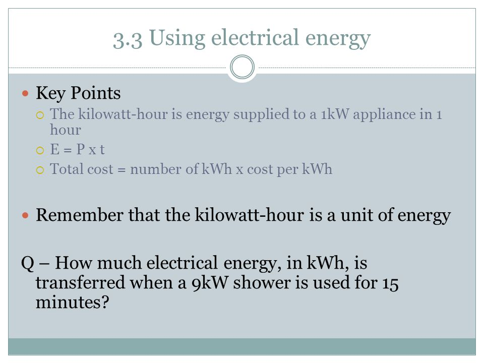 3.3 Using electrical energy Key Points  The kilowatt-hour is energy supplied to a 1kW appliance in 1 hour  E = P x t  Total cost = number of kWh x cost per kWh Remember that the kilowatt-hour is a unit of energy Q – How much electrical energy, in kWh, is transferred when a 9kW shower is used for 15 minutes