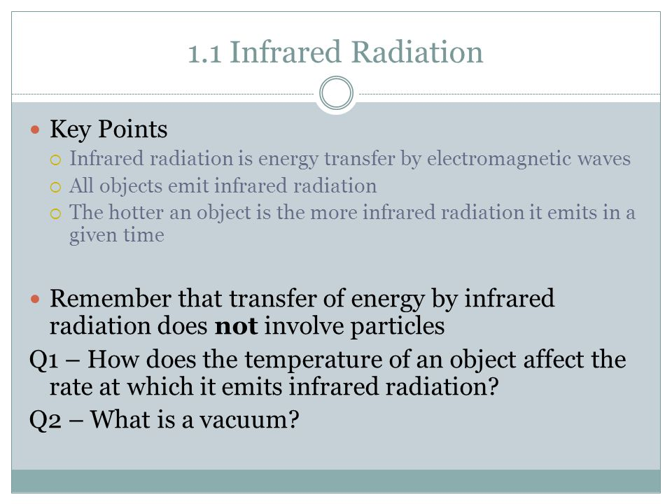 1.1 Infrared Radiation Key Points  Infrared radiation is energy transfer by electromagnetic waves  All objects emit infrared radiation  The hotter an object is the more infrared radiation it emits in a given time Remember that transfer of energy by infrared radiation does not involve particles Q1 – How does the temperature of an object affect the rate at which it emits infrared radiation.