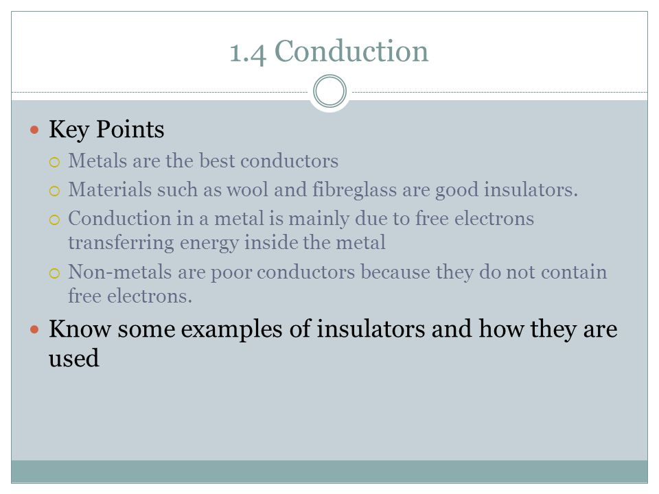 1.4 Conduction Key Points  Metals are the best conductors  Materials such as wool and fibreglass are good insulators.