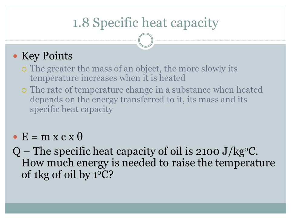 1.8 Specific heat capacity Key Points  The greater the mass of an object, the more slowly its temperature increases when it is heated  The rate of temperature change in a substance when heated depends on the energy transferred to it, its mass and its specific heat capacity E = m x c x θ Q – The specific heat capacity of oil is 2100 J/kg o C.