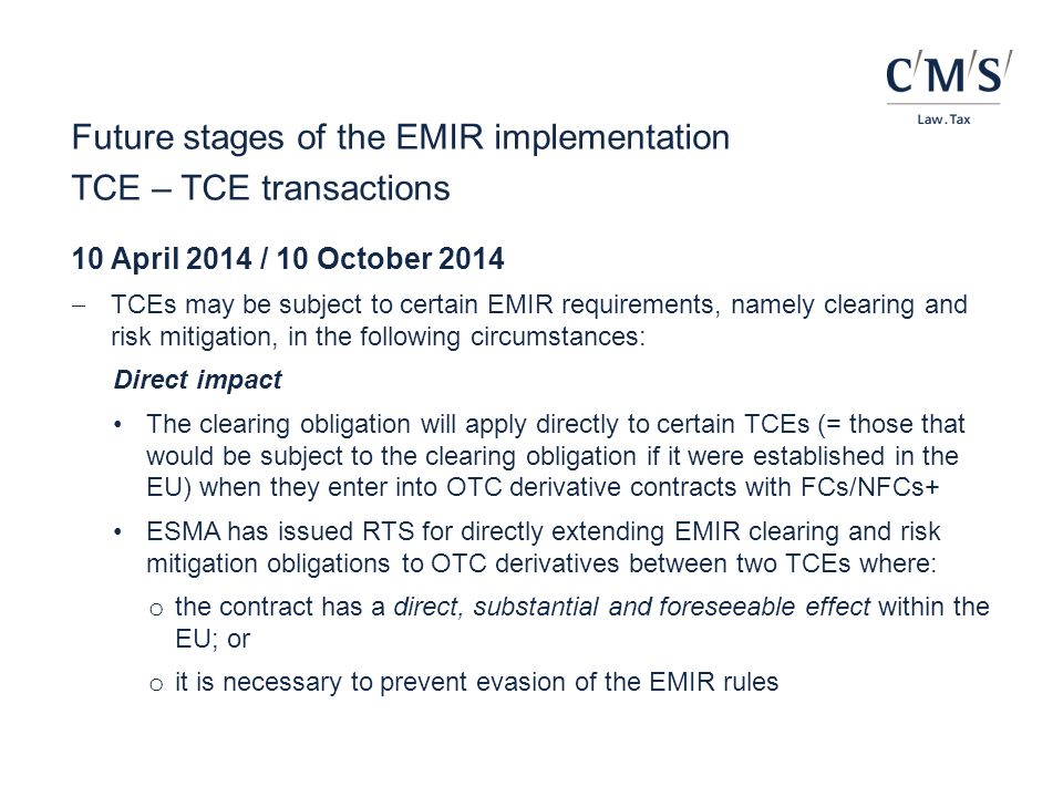 Future stages of the EMIR implementation TCE – TCE transactions 10 April 2014 / 10 October 2014  TCEs may be subject to certain EMIR requirements, na