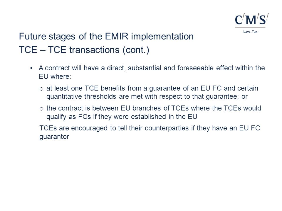 Future stages of the EMIR implementation TCE – TCE transactions (cont.) A contract will have a direct, substantial and foreseeable effect within the E