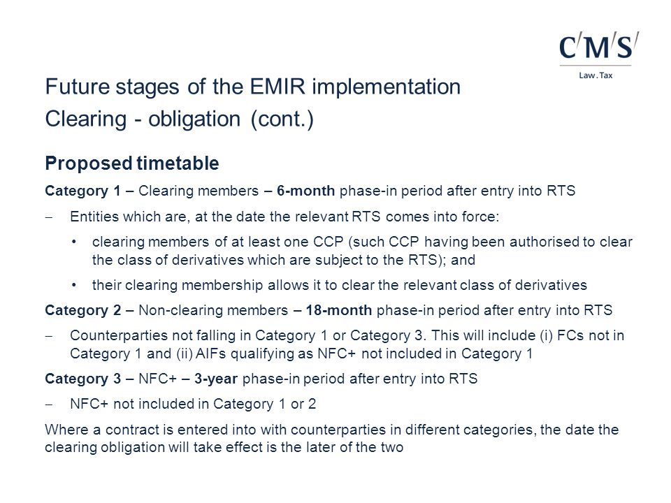 Future stages of the EMIR implementation Clearing - obligation (cont.) Proposed timetable Category 1 – Clearing members – 6-month phase-in period afte