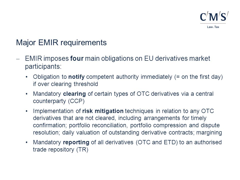 EMIR - implementation timeline Q1Q2Q3Q4Q1Q2Q3Q4Q1Q2Q3Q4Q1Q2Q3Q4Q1Q2Q3Q4Q1 201320142015201620172018 Q1Q2Q3Q4Q1Q2Q3Q4Q1Q2Q3Q4Q1Q2Q3Q4Q1Q2Q3Q4Q1 15 March 2013 Confirmations Daily valuation NFC+ reporting 15 September 2013 Portfolio reconciliation Portfolio compression Dispute resolution 16 August 2015 End of transitional period for pension schemes 1 December 2015 Variation margin applies and phase- in of initial margin starts 12 February/ 11 August 2014 Reporting to TRs 18 March 2014 First CCP authorised 20 days later 1 st Clearing Obligation RTS in force Mid-December 2014 1 st Clearing Obligation RTS published in OJ July 2015 1 st Clearing Obligation Category 1 July 2016 1 st Clearing Obligation Category 2 January 2018 1 st Clearing Obligation Category 3 Note: Assumes ESMA delivers 1 st Clearing Obligation RTS to EC on 18 September 2014 in the form proposed for consultation, Commission endorses RTS without amendment in early November 2014 and Council/Parliament do not object to the RTS and do not extend their objection period.