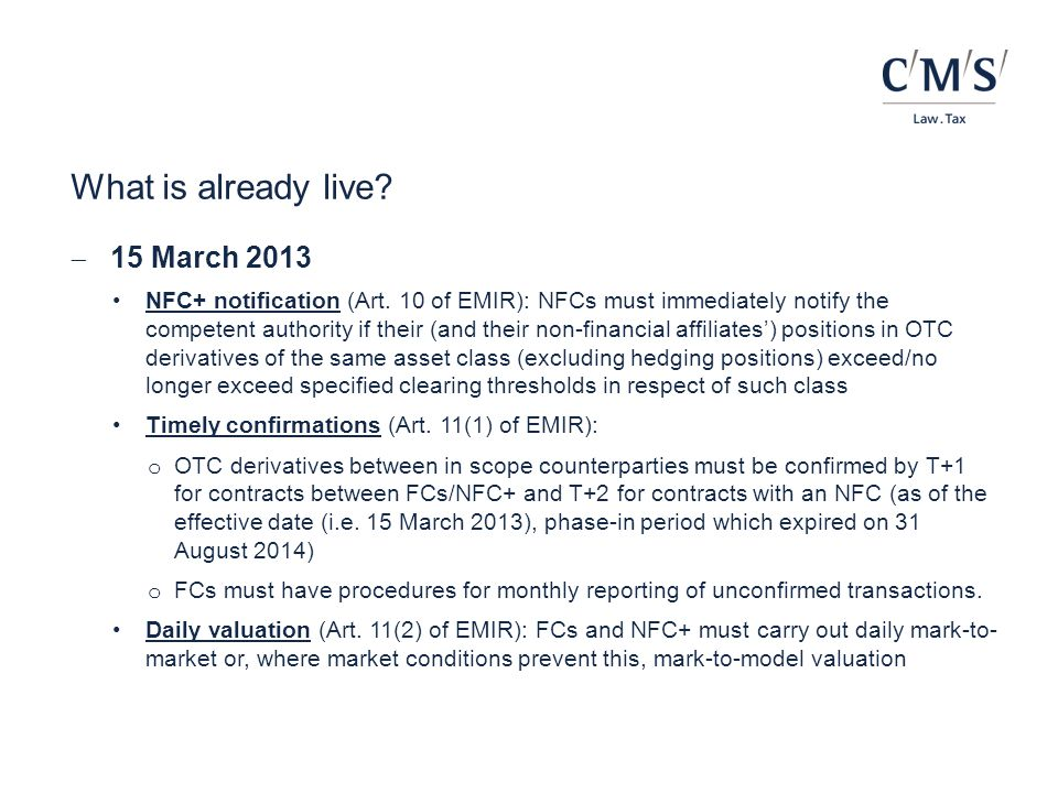 Expected developments Q3 2014 Commission to report on progress on the transfer by pension scheme arrangements of on-cash collateral as variation margin and whether the exemption from the clearing obligation for pension scheme arrangements will be extended under Art.82(2) EMIR (17 August 2014) Expiry of compliance schedule for confirmations of uncleared OTC derivatives (31 August 2014), T+1 or T+2 deadline fully applicable ESMA to deliver first draft clearing obligation RTS to the Commission by 18 September 2014, with other draft RTS to follow by 12 December 2014 ESMA to publish reports under Art.85(3) EMIR by 30 September 2014 (preparatory to Commission's general report on EMIR) Commission expected to publish first equivalence assessments under Art.25 EMIR (and possibly also under Art.13 EMIR) Q4 2014 Expected authorisation of additional EU CCPs and first recognitions of non-EU CCPs, triggering additional consultations on clearing obligations Possible ESMA Q&A on how obligations apply to TCE-TCE trades before 10 October 2014 (start date under RTS on TCE-TCE trades) Deadline for comments on the ESMA DP on calculation of counterparty risk by UCITS for cleared OTC derivative transactions (22 October 2014) Possible amendment of the CRR to extend the transitional capital relief for exposures to qualifying CCPs before 15 December 2014 Expected publication of the first clearing obligation RTS in the OJ in mid-December 2014 ESAs expected to deliver the draft margin RTS to the Commission by the end of Q4 2014 Possible ESMA consultation on guidelines on the definition of spot foreign exchange under MiFID Q1 2015 Commission to publish annual report on possible systemic risks and cost implications of interoperability arrangements pursuant to Art.85(4) EMIR ESMA to present annual report on penalties imposed by NCAs pursuant to Art.85(5) EMIR Q2 2015 Expected publication of the margin RTS in the OJ in early Q2 2015 Additional third country central banks expected to be added to th