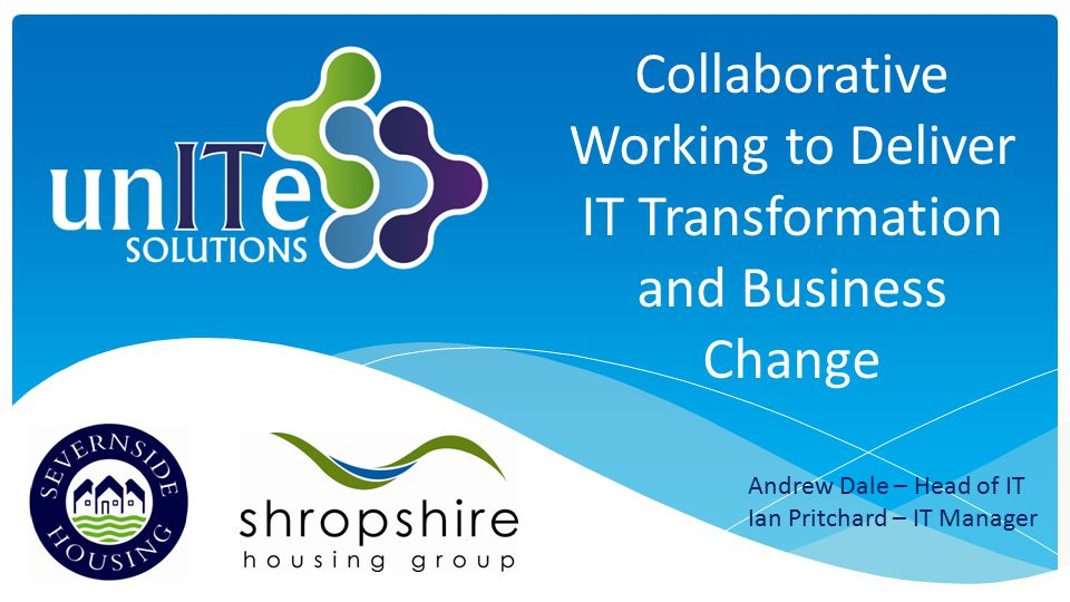 Collaborative Working to Deliver IT Transformation and Business Change Andrew Dale – Head of IT Ian Pritchard – IT Manager
