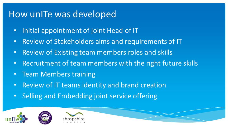 Initial appointment of joint Head of IT Review of Stakeholders aims and requirements of IT Review of Existing team members roles and skills Recruitment of team members with the right future skills Team Members training Review of IT teams identity and brand creation Selling and Embedding joint service offering How unITe was developed