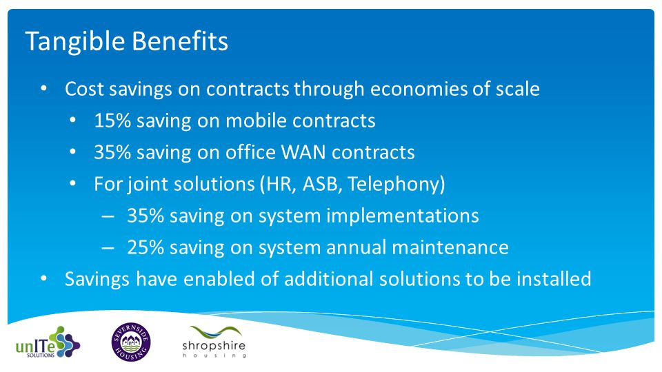 Cost savings on contracts through economies of scale 15% saving on mobile contracts 35% saving on office WAN contracts For joint solutions (HR, ASB, Telephony) – 35% saving on system implementations – 25% saving on system annual maintenance Savings have enabled of additional solutions to be installed Tangible Benefits