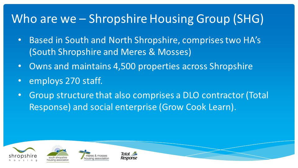 Based in South and North Shropshire, comprises two HA's (South Shropshire and Meres & Mosses) Owns and maintains 4,500 properties across Shropshire employs 270 staff.