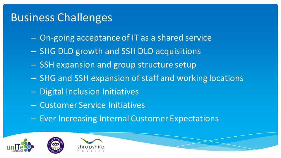 – On-going acceptance of IT as a shared service – SHG DLO growth and SSH DLO acquisitions – SSH expansion and group structure setup – SHG and SSH expansion of staff and working locations – Digital Inclusion Initiatives – Customer Service Initiatives – Ever Increasing Internal Customer Expectations Business Challenges