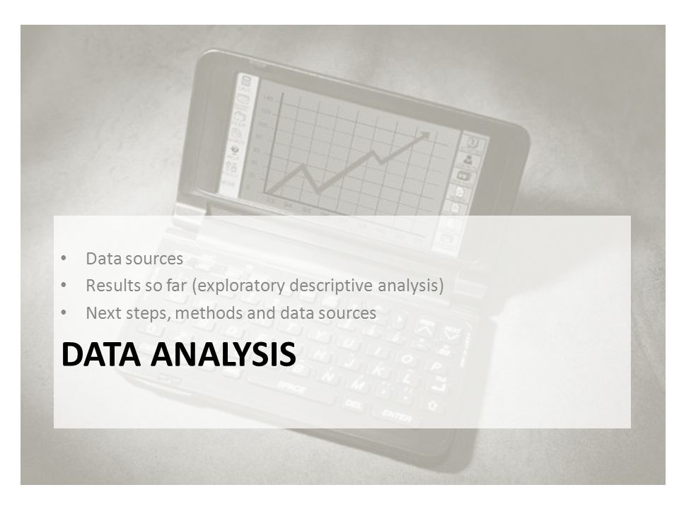 DATA ANALYSIS Data sources Results so far (exploratory descriptive analysis) Next steps, methods and data sources