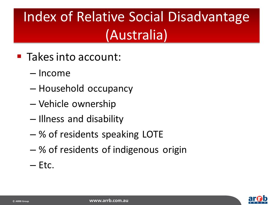 Index of Relative Social Disadvantage (Australia)  Takes into account: – Income – Household occupancy – Vehicle ownership – Illness and disability –