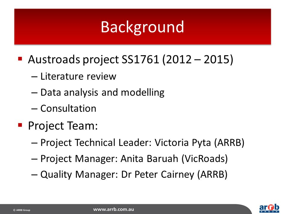 Background  Austroads project SS1761 (2012 – 2015) – Literature review – Data analysis and modelling – Consultation  Project Team: – Project Technic