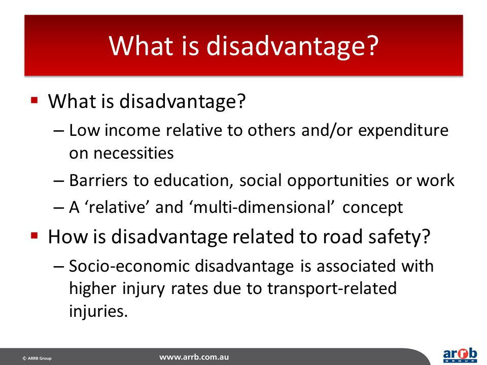 What is disadvantage?  What is disadvantage? – Low income relative to others and/or expenditure on necessities – Barriers to education, social opport