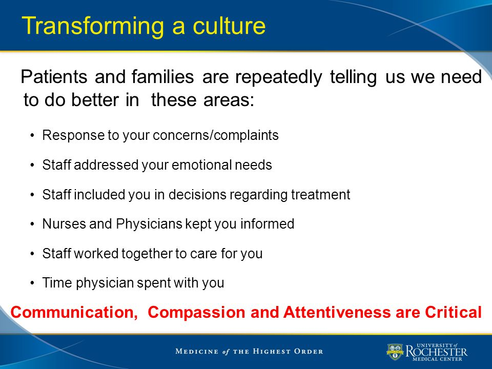 Transforming a culture Patients and families are repeatedly telling us we need to do better in these areas: Response to your concerns/complaints Staff