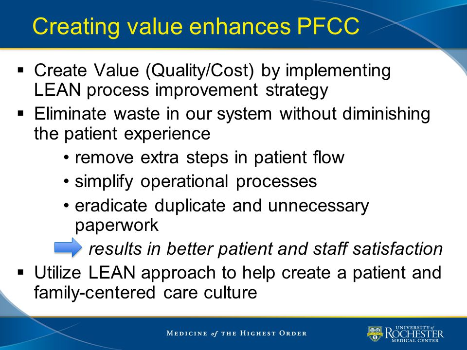 Creating value enhances PFCC  Create Value (Quality/Cost) by implementing LEAN process improvement strategy  Eliminate waste in our system without d