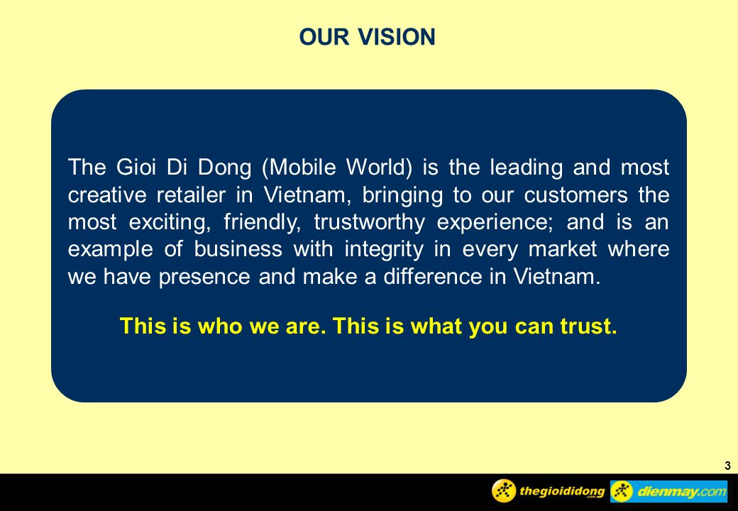 3 3 OUR VISION 3 The Gioi Di Dong (Mobile World) is the leading and most creative retailer in Vietnam, bringing to our customers the most exciting, friendly, trustworthy experience; and is an example of business with integrity in every market where we have presence and make a difference in Vietnam.