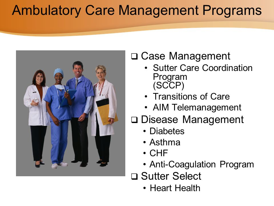 Ambulatory Care Management Programs  Case Management Sutter Care Coordination Program (SCCP) Transitions of Care AIM Telemanagement  Disease Managem