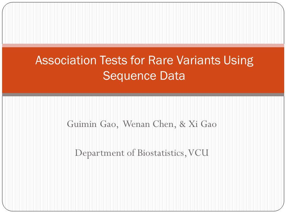 Guimin Gao, Wenan Chen, & Xi Gao Department of Biostatistics, VCU Association Tests for Rare Variants Using Sequence Data