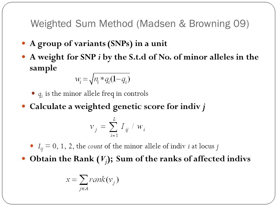 Weighted Sum Method (Madsen & Browning 09) A group of variants (SNPs) in a unit A weight for SNP i by the S.t.d of No.