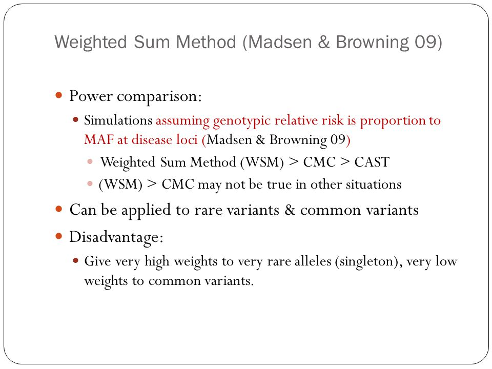 Weighted Sum Method (Madsen & Browning 09) Power comparison: Simulations assuming genotypic relative risk is proportion to MAF at disease loci (Madsen & Browning 09) Weighted Sum Method (WSM) > CMC > CAST (WSM) > CMC may not be true in other situations Can be applied to rare variants & common variants Disadvantage: Give very high weights to very rare alleles (singleton), very low weights to common variants.