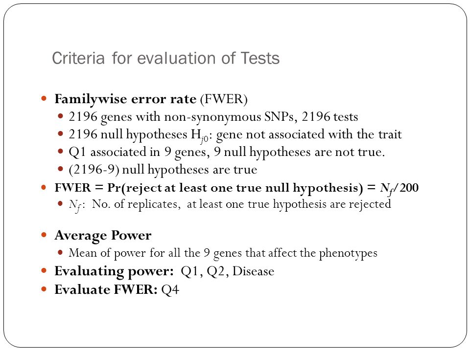 Criteria for evaluation of Tests Familywise error rate (FWER) 2196 genes with non-synonymous SNPs, 2196 tests 2196 null hypotheses H j0 : gene not associated with the trait Q1 associated in 9 genes, 9 null hypotheses are not true.