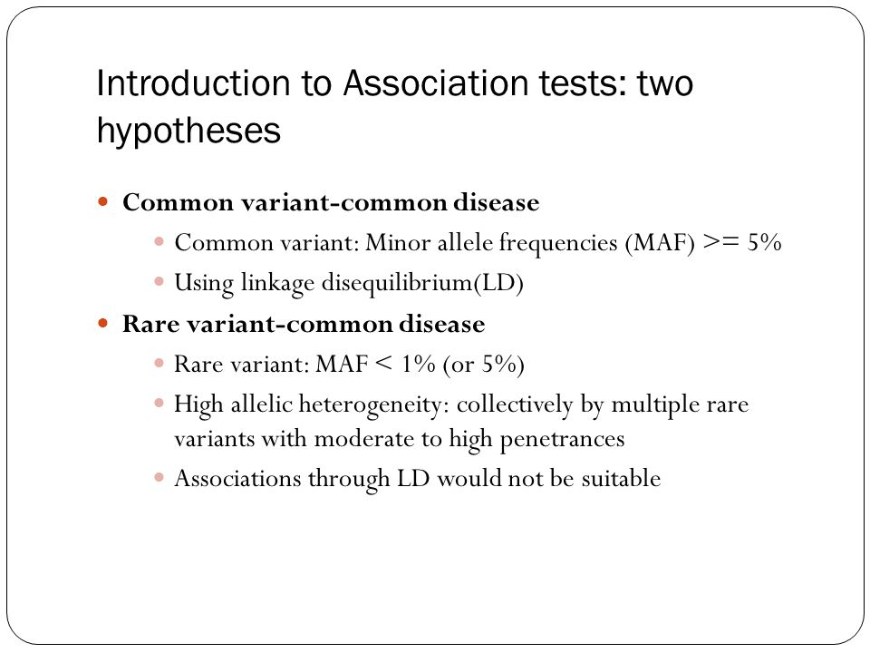 Introduction to Association tests: two hypotheses Common variant-common disease Common variant: Minor allele frequencies (MAF) >= 5% Using linkage dis