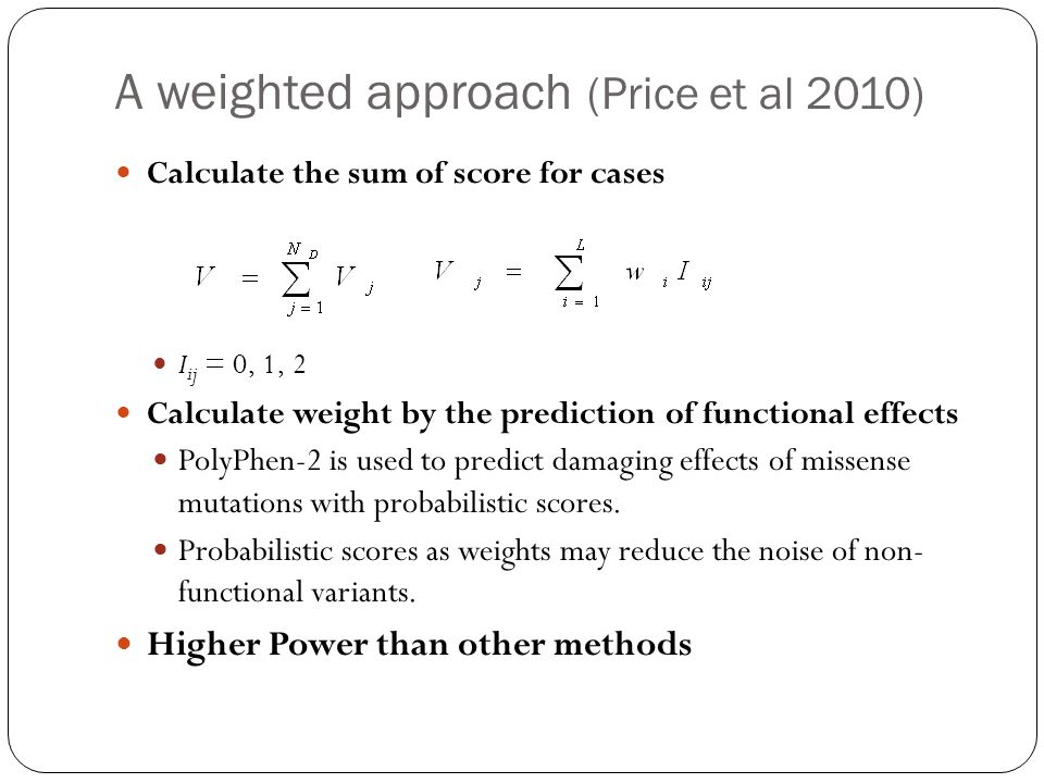 A weighted approach (Price et al 2010) Calculate the sum of score for cases I ij = 0, 1, 2 Calculate weight by the prediction of functional effects PolyPhen-2 is used to predict damaging effects of missense mutations with probabilistic scores.