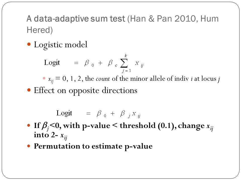 A data-adaptive sum test (Han & Pan 2010, Hum Hered) Logistic model x ij = 0, 1, 2, the count of the minor allele of indiv i at locus j Effect on opposite directions If  j <0, with p-value < threshold (0.1), change x ij into 2- x ij Permutation to estimate p-value