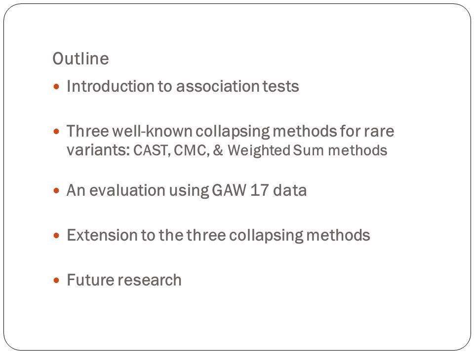 Outline Introduction to association tests Three well-known collapsing methods for rare variants: CAST, CMC, & Weighted Sum methods An evaluation using