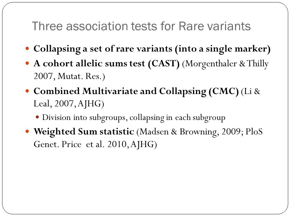 Three association tests for Rare variants Collapsing a set of rare variants (into a single marker) A cohort allelic sums test (CAST) (Morgenthaler & Thilly 2007, Mutat.